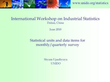 Www.unido.org/statistics International Workshop on Industrial Statistics Dalian, China June 2010 Shyam Upadhyaya UNIDO Statistical units and data items.
