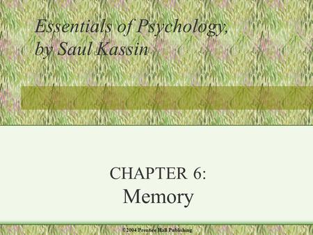 CHAPTER 6: Memory Essentials of Psychology, by Saul Kassin ©2004 Prentice Hall Publishing.