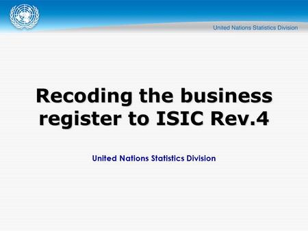 United Nations Statistics Division Recoding the business register to ISIC Rev.4.