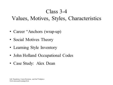 "Class 3-4 Values, Motives, Styles, Characteristics Life Transitions, Career Decisions, and the Workplace Motivation and Learning Style Career ""Anchors."