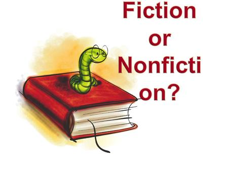 Fiction or Nonfiction? Fiction Story is created from the author's imagination – Stories are pretend – Animals or objects can talk, wear clothes, have.