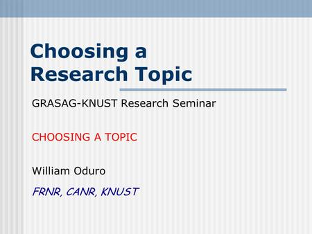 Choosing a Research Topic GRASAG-KNUST Research Seminar CHOOSING A TOPIC William Oduro FRNR, CANR, KNUST.