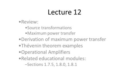 Lecture 12 Review: Source transformations Maximum power transfer Derivation of maximum power transfer Thévenin theorem examples Operational Amplifiers.