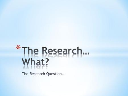 The Research Question…. * A research question is a statement that identifies the phenomenon you are wanting to study.