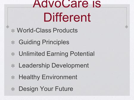 AdvoCare is Different World-Class Products Guiding Principles Unlimited Earning Potential Leadership Development Healthy Environment Design Your Future.
