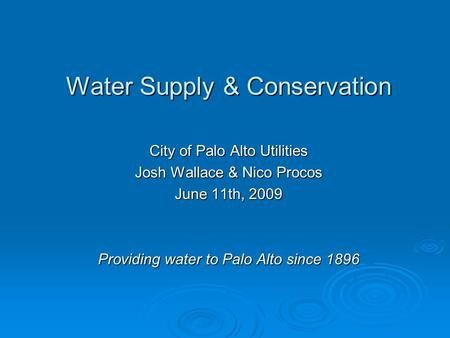 Water Supply & Conservation City of Palo Alto Utilities Josh Wallace & Nico Procos June 11th, 2009 Providing water to Palo Alto since 1896.