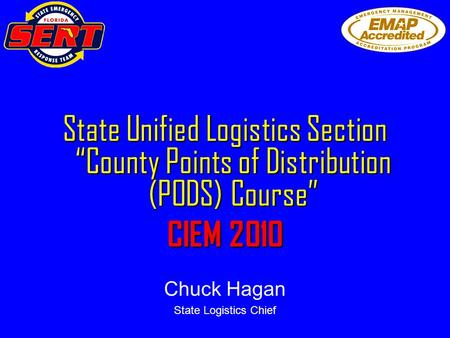 "State Unified Logistics Section ""County Points of Distribution (PODS) Course"" CIEM 2010 Chuck Hagan State Logistics Chief."