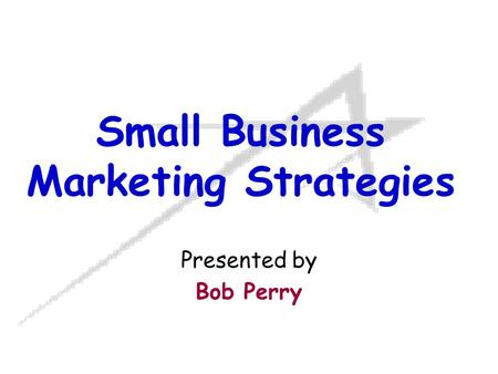 Small Business Marketing Strategies Presented by Bob Perry.