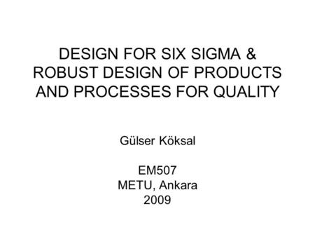DESIGN FOR SIX SIGMA & ROBUST DESIGN OF PRODUCTS AND PROCESSES FOR QUALITY Gülser Köksal EM507 METU, Ankara 2009.