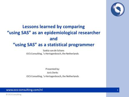 "© OCS Consulting www.ocs-consulting.com/nl 1 Lessons learned by comparing ""using SAS"" as an epidemiological researcher and ""using SAS"" as a statistical."