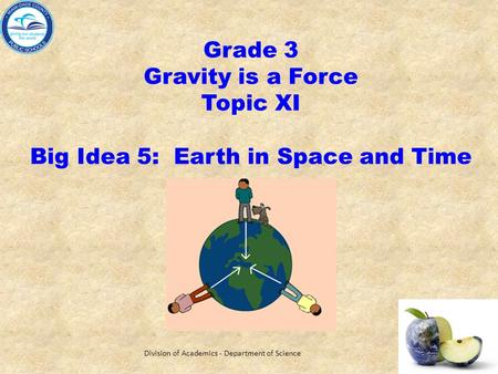 Grade 3 Gravity is a Force Topic XI Big Idea 5: Earth in Space and Time Division of Academics - Department of Science.
