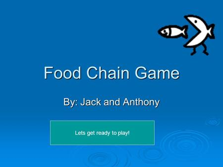 Food Chain Game By: Jack and Anthony Lets get ready to play!