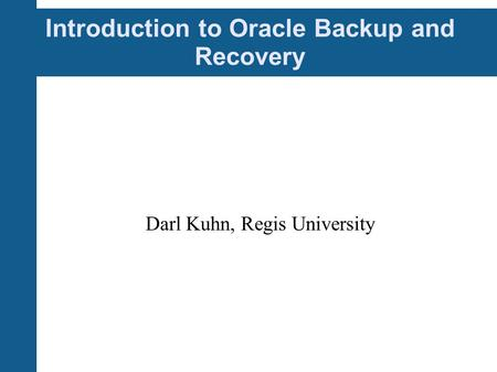 Introduction to Oracle Backup and Recovery Darl Kuhn, Regis University.