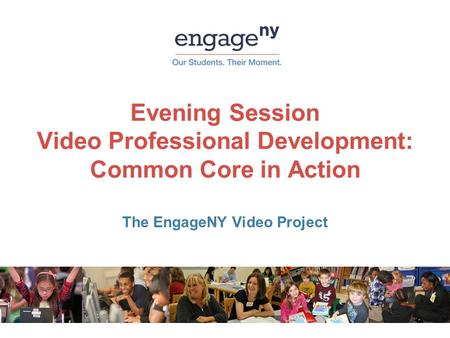 Evening Session Video <strong>Professional</strong> <strong>Development</strong>: Common Core in Action The EngageNY Video Project.