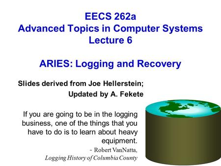 EECS 262a Advanced Topics in Computer Systems Lecture 6 ARIES: Logging and Recovery Slides derived from Joe Hellerstein; Updated by A. Fekete If you are.