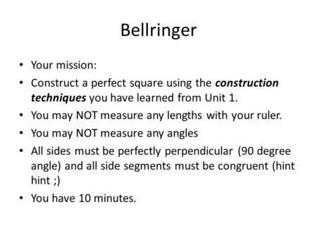 Bellringer Your mission: Construct a perfect square using the construction techniques you have learned from Unit 1. You may NOT measure any lengths with.