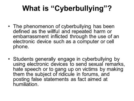 "What is ""Cyberbullying""? The phenomenon of cyberbullying has been defined as the willful and repeated harm or embarrassment inflicted through the use of."