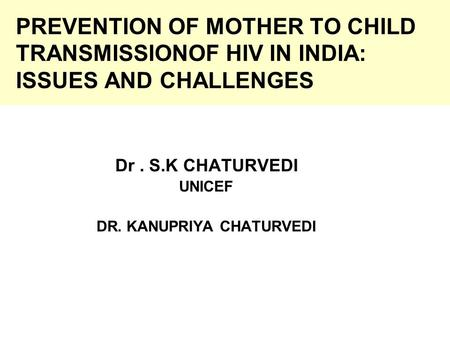 PREVENTION OF MOTHER TO CHILD TRANSMISSIONOF HIV IN INDIA: ISSUES AND CHALLENGES Dr. S.K CHATURVEDI UNICEF DR. KANUPRIYA CHATURVEDI.
