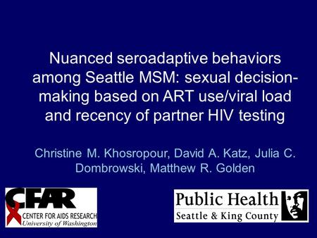 Nuanced seroadaptive behaviors among Seattle MSM: sexual decision- making based on ART use/viral load and recency of partner HIV testing Christine M. Khosropour,