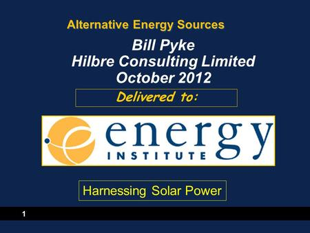 1 Alternative Energy Sources Delivered to: Bill Pyke Hilbre Consulting Limited October 2012 Harnessing Solar Power.