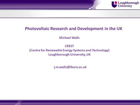 Photovoltaic Research and Development in the UK Michael Walls CREST (Centre for Renewable Energy Systems and Technology) Loughborough University, UK