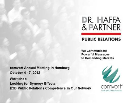 We Communicate Powerful Messages to Demanding Markets comvort Annual Meeting in Hamburg October 4 - 7, 2012 Workshop Looking for Synergy Effects: B2B Public.