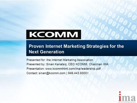 Proven Internet Marketing Strategies for the Next Generation Presented for: the Internet Marketing Association Presented by: Sinan Kanatsiz, CEO KCOMM,