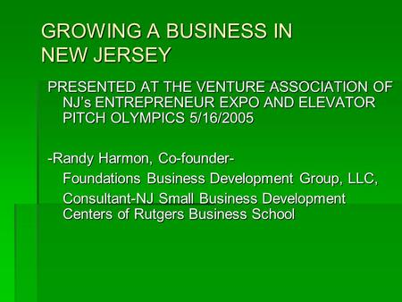 GROWING A BUSINESS IN NEW JERSEY PRESENTED AT THE VENTURE ASSOCIATION OF NJ's ENTREPRENEUR EXPO AND ELEVATOR PITCH OLYMPICS 5/16/2005 -Randy Harmon, Co-founder-