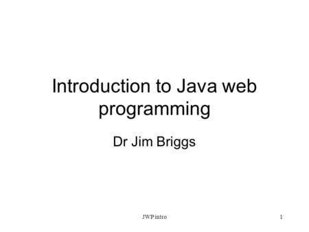 Introduction to Java web programming Dr Jim Briggs JWP intro1.
