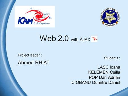 Web 2.0 with AJAX Students : LASC Ioana KELEMEN Csilla POP Dan Adrian CIOBANU Dumitru Daniel Project leader : Ahmed RHIAT.