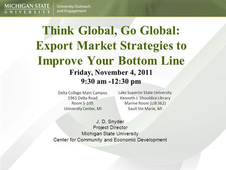 Think Global, Go Global: Export Market Strategies to Improve Your Bottom Line Friday, November 4, 2011 9:30 am -12:30 pm Delta College Main Campus 1961.