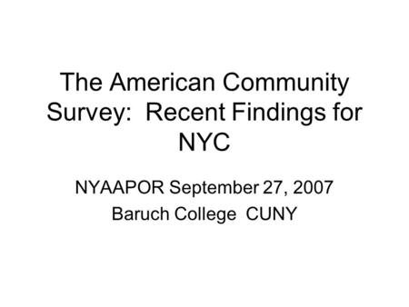 The American Community Survey: Recent Findings for NYC NYAAPOR September 27, 2007 Baruch College CUNY.