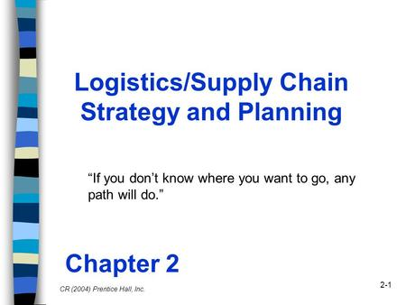 "2-1 Logistics/Supply Chain Strategy and Planning Chapter 2 ""If you don't know where you want to go, any path will do."" CR (2004) Prentice Hall, Inc."