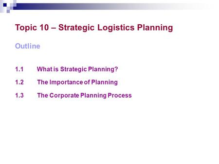Topic 10 – Strategic Logistics Planning Outline 1.1What is Strategic Planning? 1.2The Importance of Planning 1.3The Corporate Planning Process.