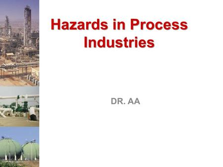 Hazards in Process Industries DR. AA Hazards in Process Industries There are Three Major Hazards: Toxic Release, Fire, Explosion Toxic Release –Impacts.