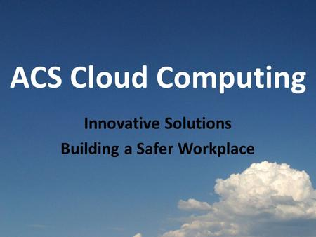 ACS Cloud Computing Innovative Solutions Building a Safer Workplace.