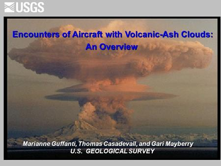 Encounters of Aircraft with Volcanic-Ash Clouds: An Overview An Overview Marianne Guffanti, Thomas Casadevall, and Gari Mayberry U.S. GEOLOGICAL SURVEY.