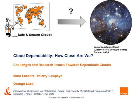 <strong>Cloud</strong> Dependability: How Close Are We? Challenges and Research Issues Towards Dependable <strong>Clouds</strong> Marc Lacoste, Thierry Coupaye Orange Labs International.