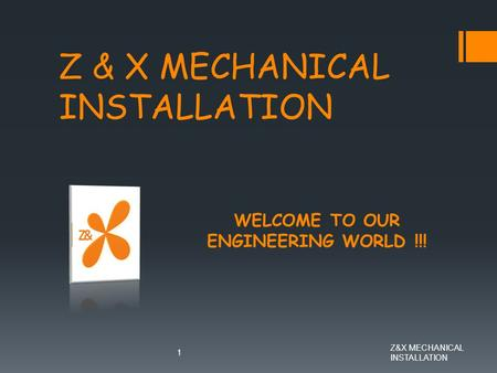 Z&X MECHANICAL INSTALLATION 1 WELCOME TO OUR ENGINEERING WORLD !!!