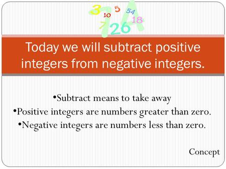 Today we will subtract positive integers from negative integers. Subtract means to take away Positive integers are numbers greater than zero. Negative.