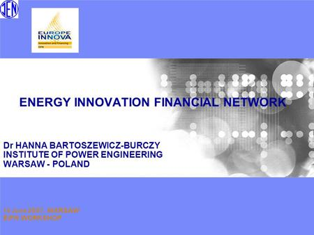 ENERGY INNOVATION FINANCIAL NETWORK Dr HANNA BARTOSZEWICZ-BURCZY INSTITUTE OF POWER ENGINEERING WARSAW - POLAND 19 June 2007, WARSAW EIFN WORKSHOP.