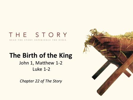 The Birth of the King John 1, Matthew 1-2 Luke 1-2 Chapter 22 of The Story.