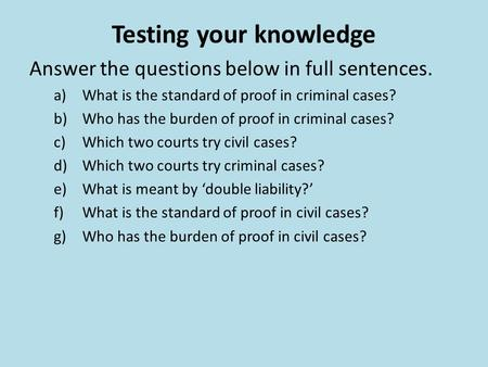 Testing your knowledge Answer the questions below in full sentences. a)What is the standard of proof in criminal cases? b)Who has the burden of proof in.