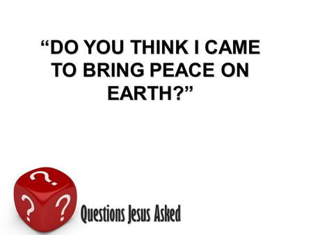 "Questions Jesus Asked ""DO YOU THINK I CAME TO BRING PEACE ON EARTH?"""