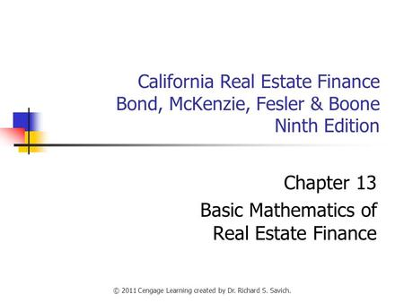 © 2011 Cengage Learning created by Dr. Richard S. Savich. California Real Estate Finance Bond, McKenzie, Fesler & Boone Ninth Edition Chapter 13 Basic.