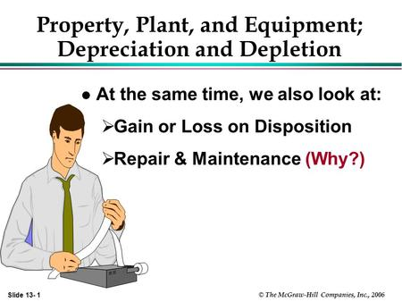 Slide 13- 1 © The McGraw-Hill Companies, Inc., 2006 Property, Plant, and Equipment; Depreciation and Depletion l At the same time, we also look at:  Gain.