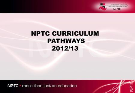 NPTC CURRICULUM PATHWAYS 2012/13. AS Levels University Degree 6 th Form Academy (Social Studies and Languages) Must obtain at least an E grade at AS to.