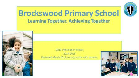 Brockswood Primary School Learning Together, Achieving Together SEND Information Report 2014-2015 Reviewed March 2015 in conjunction with parents.