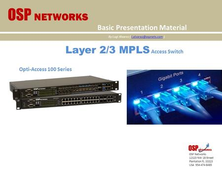 Layer 2/3 MPLS Access Switch Opti-Access 100 Series OSP Networks 12320 NW 18 Street Plantation FL 33323 USA 954-474-8485 OSP NETWORKS Basic Presentation.