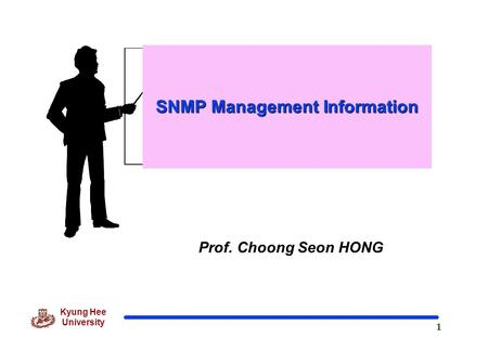 1 Kyung Hee University Prof. Choong Seon HONG SNMP Management Information.